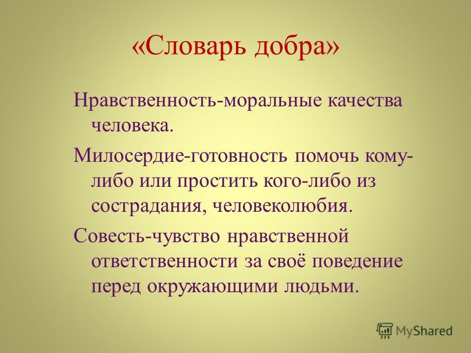«Словарь добра» Нравственность-моральные качества человека. Милосердие-готовность помочь кому- либо или простить кого-либо из сострадания, человеколюбия. Совесть-чувство нравственной ответственности за своё поведение перед окружающими людьми.