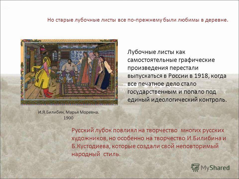 Лубочные листы как самостоятельные графические произведения перестали выпускаться в России в 1918, когда все печатное дело стало государственным и попало под единый идеологический контроль. Но старые лубочные листы все по-прежнему были любимы в дерев