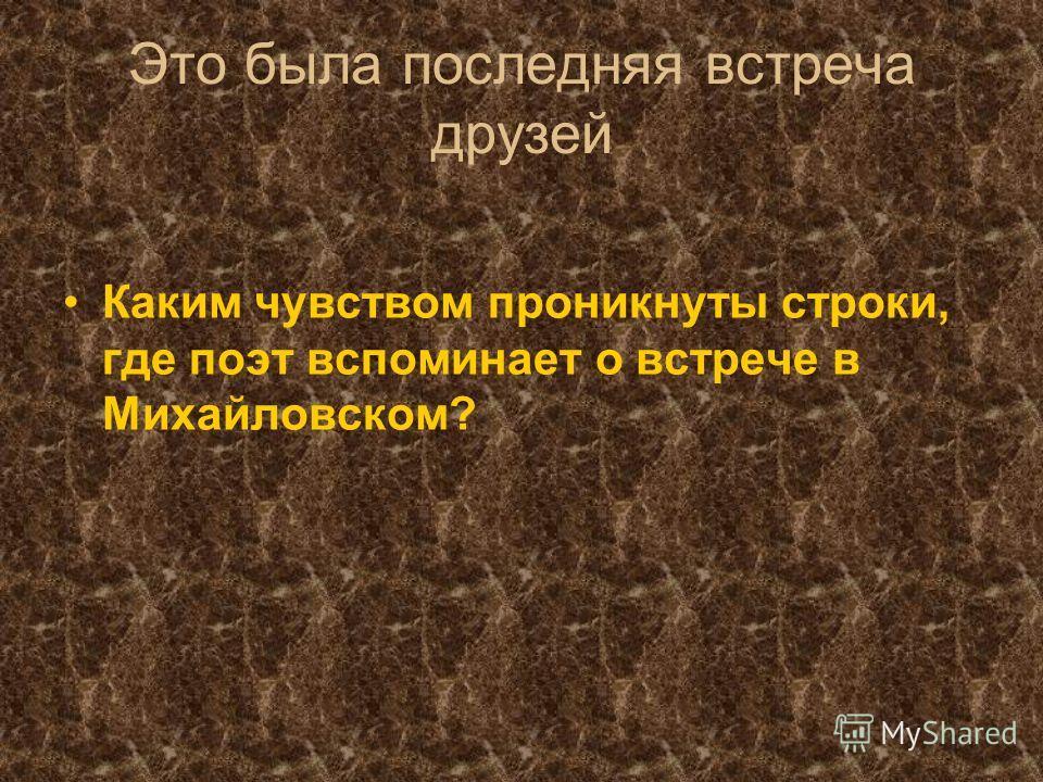 Это была последняя встреча друзей Каким чувством проникнуты строки, где поэт вспоминает о встрече в Михайловском?