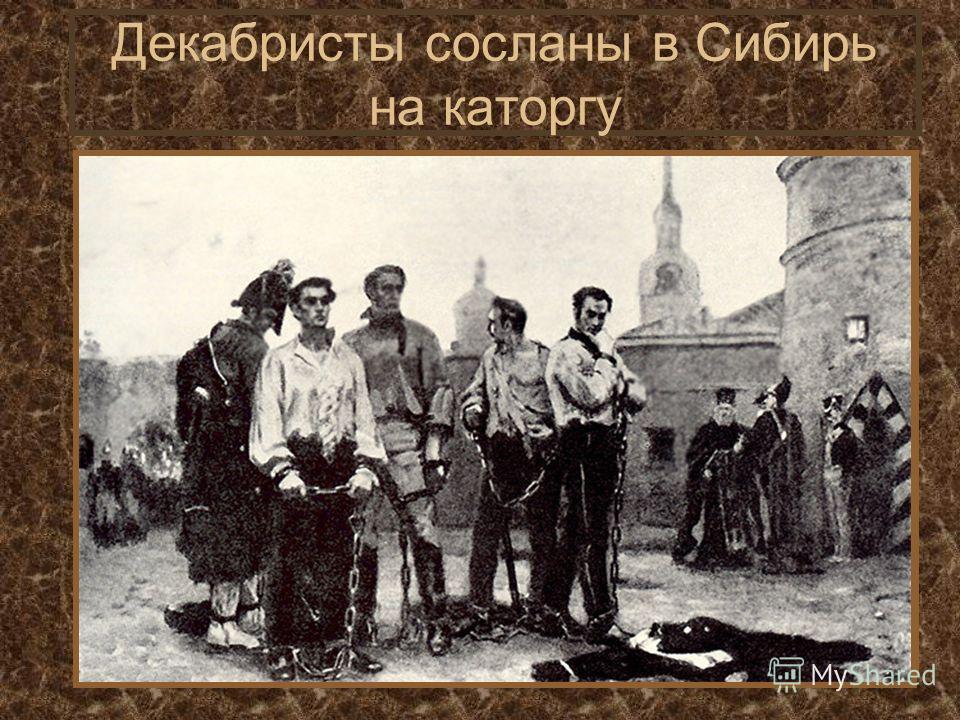 Декабристы сосланы в Сибирь на каторгу