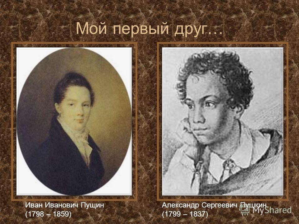Мой первый друг… Иван Иванович Пущин (1798 – 1859) Александр Сергеевич Пушкин (1799 – 1837)