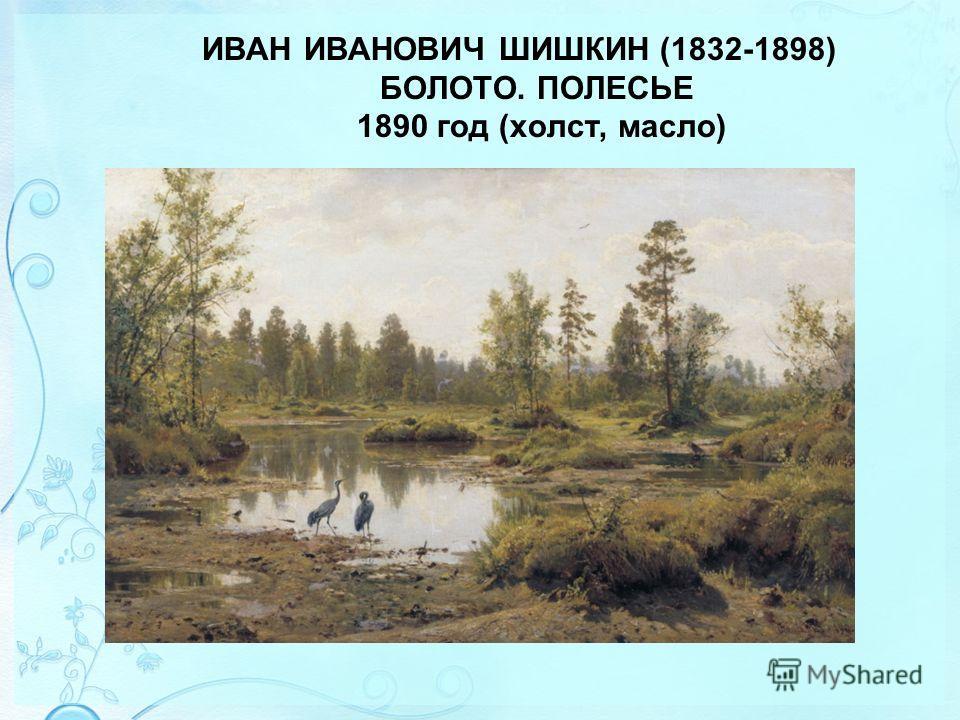ИВАН ИВАНОВИЧ ШИШКИН (1832-1898) БОЛОТО. ПОЛЕСЬЕ 1890 год (холст, масло)