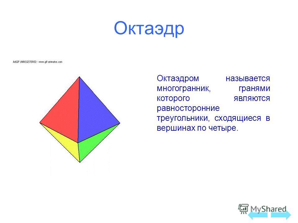 Октаэдр Октаэдром называется многогранник, гранями которого являются равносторонние треугольники, сходящиеся в вершинах по четыре.
