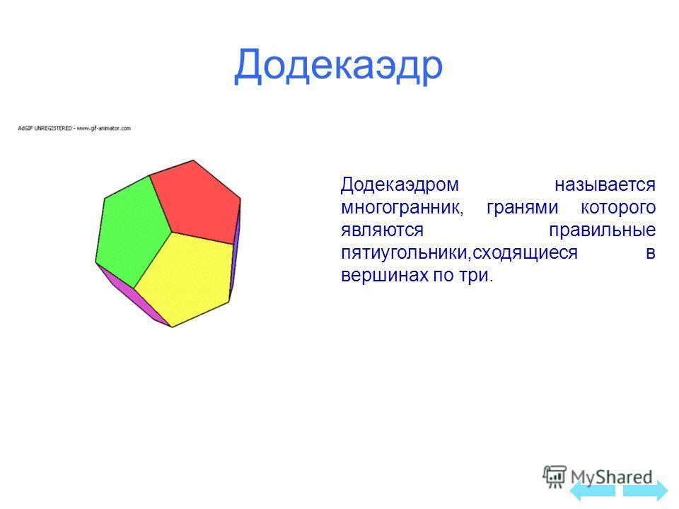 Додекаэдр Додекаэдром называется многогранник, гранями которого являются правильные пятиугольники,сходящиеся в вершинах по три.