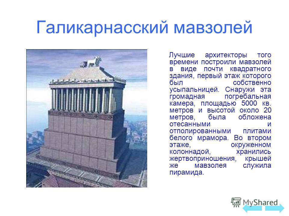 Галикарнасский мавзолей Лучшие архитекторы того времени построили мавзолей в виде почти квадратного здания, первый этаж которого был собственно усыпальницей. Снаружи эта громадная погребальная камера, площадью 5000 кв. метров и высотой около 20 метро