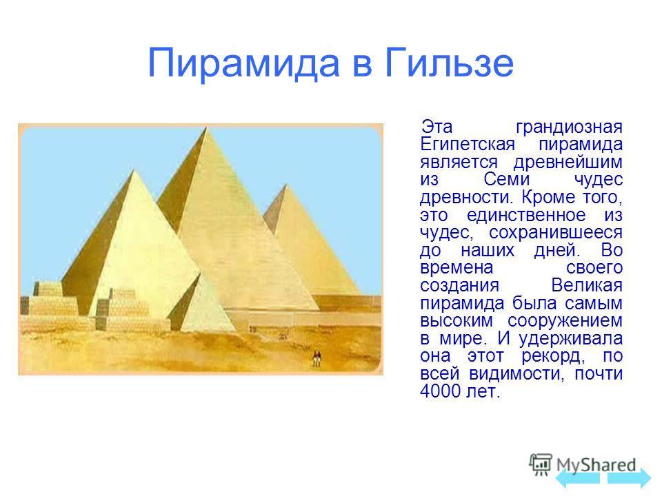 Пирамида в Гильзе Эта грандиозная Египетская пирамида является древнейшим из Семи чудес древности. Кроме того, это единственное из чудес, сохранившееся до наших дней. Во времена своего создания Великая пирамида была самым высоким сооружением в мире.