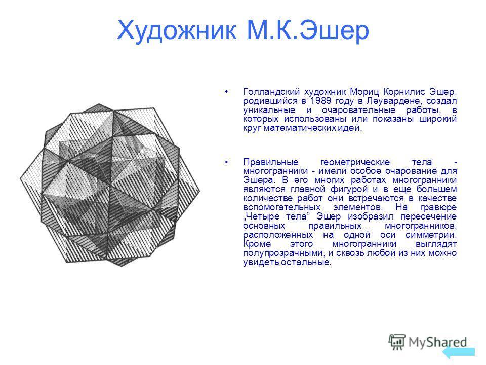 Художник М.К.Эшер Голландский художник Мориц Корнилис Эшер, родившийся в 1989 году в Леувардене, создал уникальные и очаровательные работы, в которых использованы или показаны широкий круг математических идей. Правильные геометрические тела - многогр