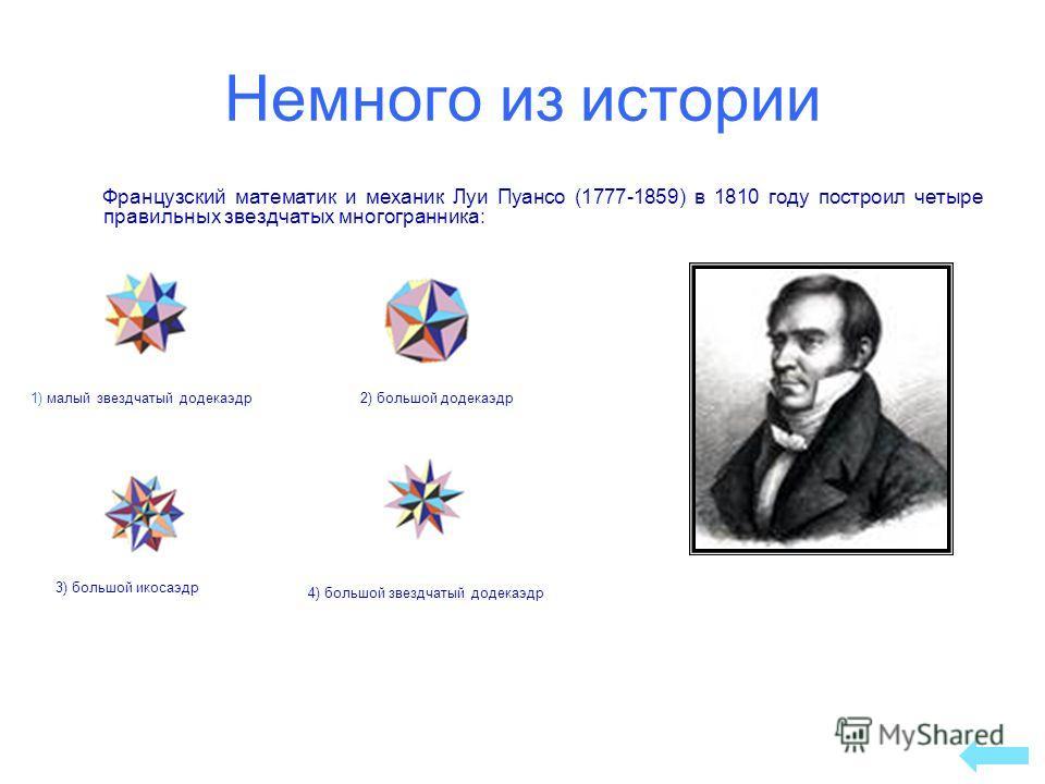 Немного из истории Французский математик и механик Луи Пуансо (1777-1859) в 1810 году построил четыре правильных звездчатых многогранника: 1) малый звездчатый додекаэдр 4) большой звездчатый додекаэдр 2) большой додекаэдр 3) большой икосаэдр