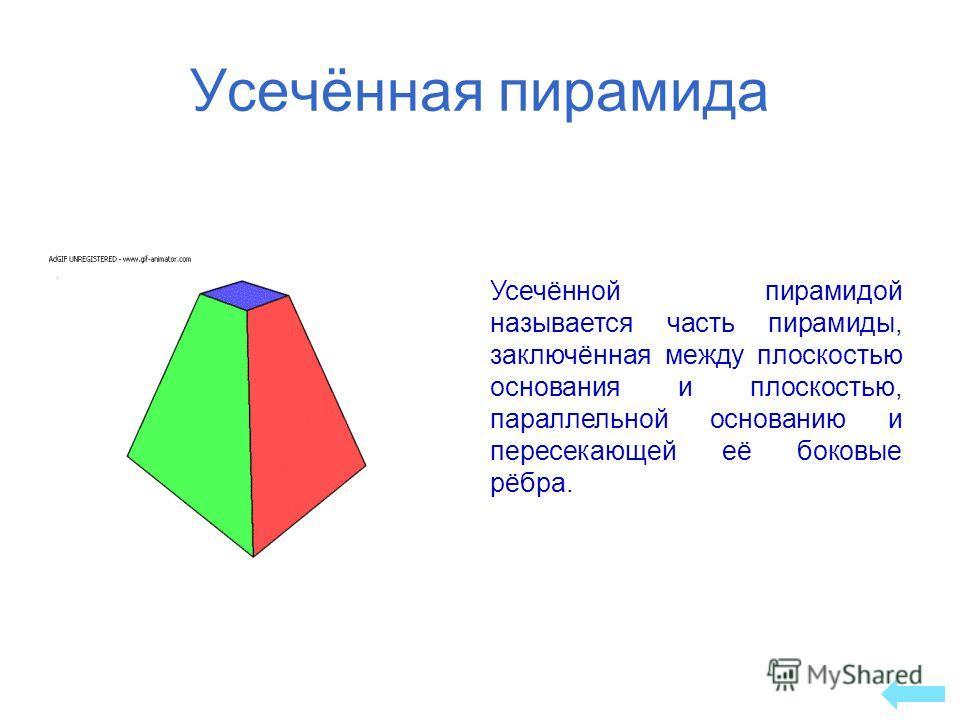 Усечённая пирамида Усечённой пирамидой называется часть пирамиды, заключённая между плоскостью основания и плоскостью, параллельной основанию и пересекающей её боковые рёбра.