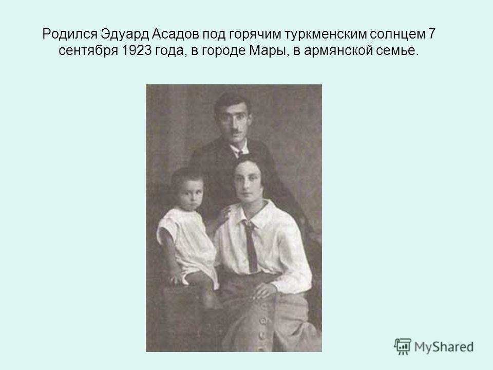 Родился Эдуард Асадов под горячим туркменским солнцем 7 сентября 1923 года, в городе Мары, в армянской семье.