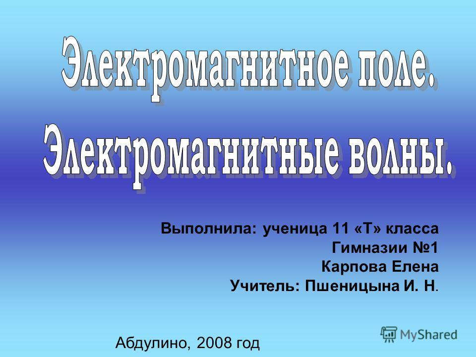 Выполнила: ученица 11 «Т» класса Гимназии 1 Карпова Елена Учитель: Пшеницына И. Н. Абдулино, 2008 год