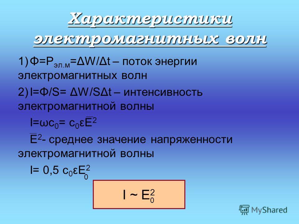 Характеристики электромагнитных волн 1)Φ=Р эл.м =ΔW/Δt – поток энергии электромагнитных волн 2)I=Φ/S= ΔW/SΔt – интенсивность электромагнитной волны I=ωc 0 = c 0 εE 2 E 2 - среднее значение напряженности электромагнитной волны I= 0,5 c 0 εE 2 0 0 I ~