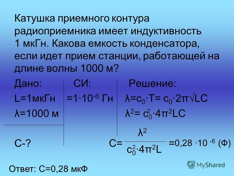 Катушка приемного контура радиоприемника имеет индуктивность 1 мкГн. Какова емкость конденсатора, если идет прием станции, работающей на длине волны 1000 м? Дано: СИ: Решение: L=1мкГн =1·10 -6 Гн λ=с 0 ·Т= с 0 ·2πLC λ=1000 м λ 2 = с 0 ·4π 2 LC С-? С=