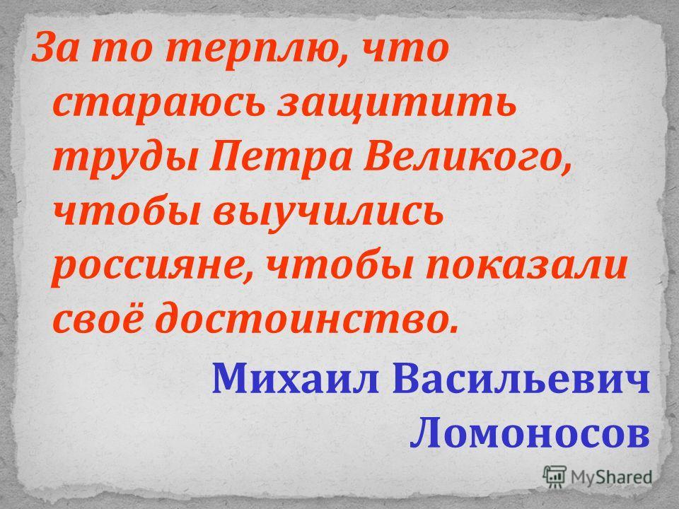 За то терплю, что стараюсь защитить труды Петра Великого, чтобы выучились россияне, чтобы показали своё достоинство. Михаил Васильевич Ломоносов