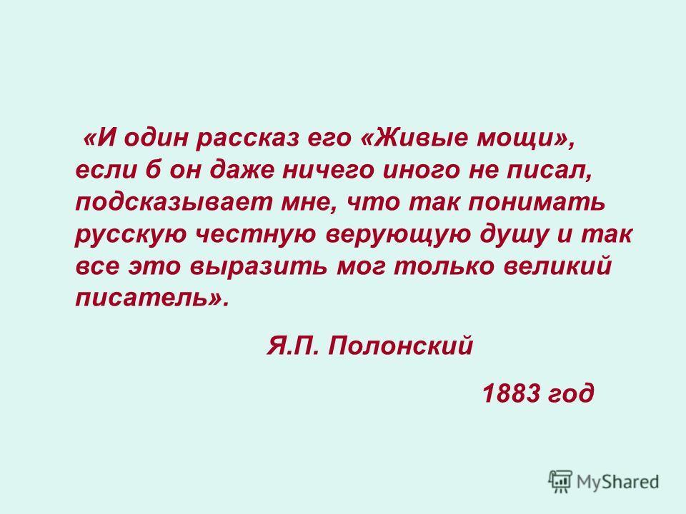 «И один рассказ его «Живые мощи», если б он даже ничего иного не писал, подсказывает мне, что так понимать русскую честную верующую душу и так все это выразить мог только великий писатель». Я.П. Полонский 1883 год