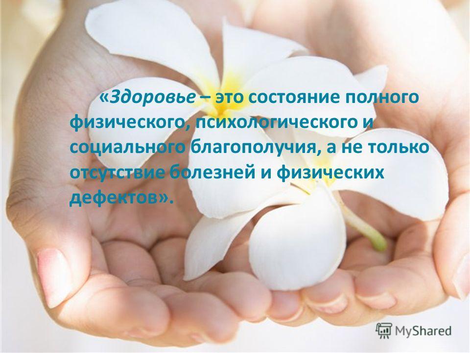 «Здоровье – это состояние полного физического, психологического и социального благополучия, а не только отсутствие болезней и физических дефектов».
