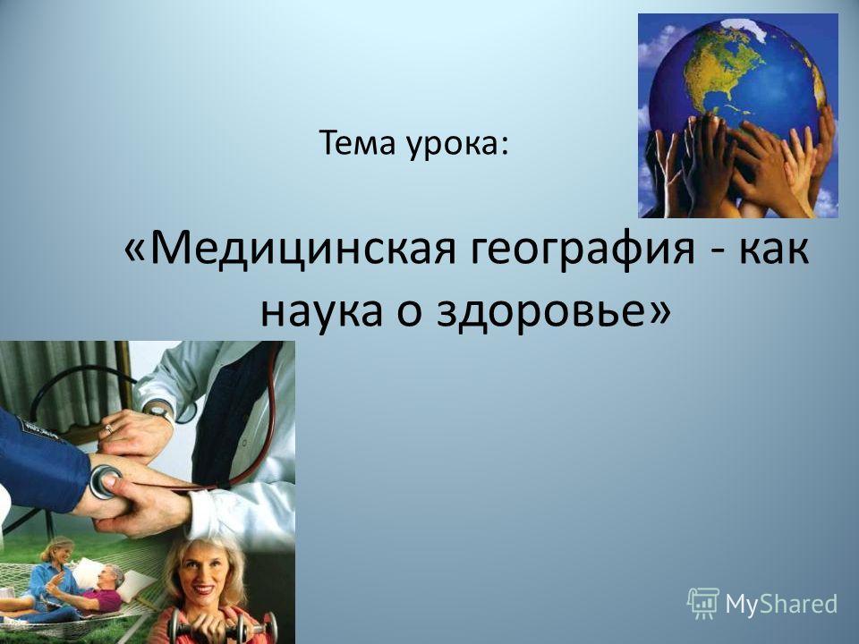 «Медицинская география - как наука о здоровье» Тема урока:
