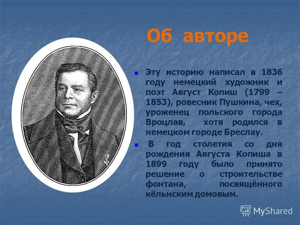 Об авторе Эту историю написал в 1836 году немецкий художник и поэт Август Копиш (1799 – 1853), ровесник Пушкина, чех, уроженец польского города Вроцлав, хотя родился в немецком городе Бреслау. В год столетия со дня рождения Августа Копиша в 1899 году