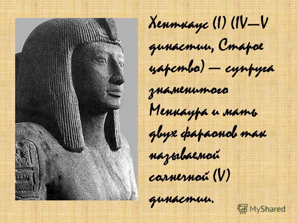 Хенткаус (I) (IVV династии, Старое царство) супруга знаменитого Менкаура и мать двух фараонов так называемой солнечной (V) династии.