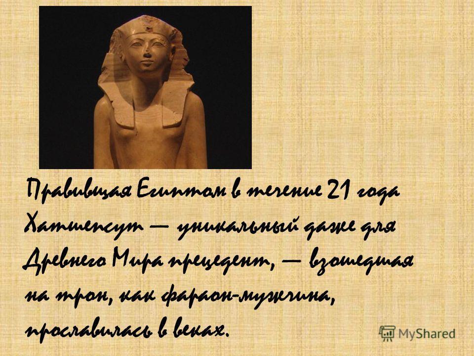 Правивщая Египтом в течение 21 года Хатшепсут уникальный даже для Древнего Мира прецедент, взошедшая на трон, как фараон-мужчина, прославилась в веках.