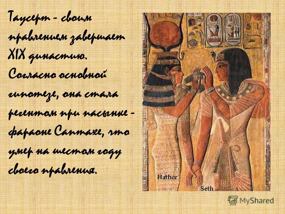 Таусерт - своим правлением завершает XIX династию. Согласно основной гипотезе, она стала регентом при пасынке - фараоне Саптахе, что умер на шестом году своего правления.