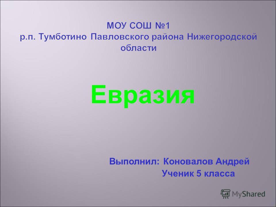 Евразия Выполнил: Коновалов Андрей Ученик 5 класса