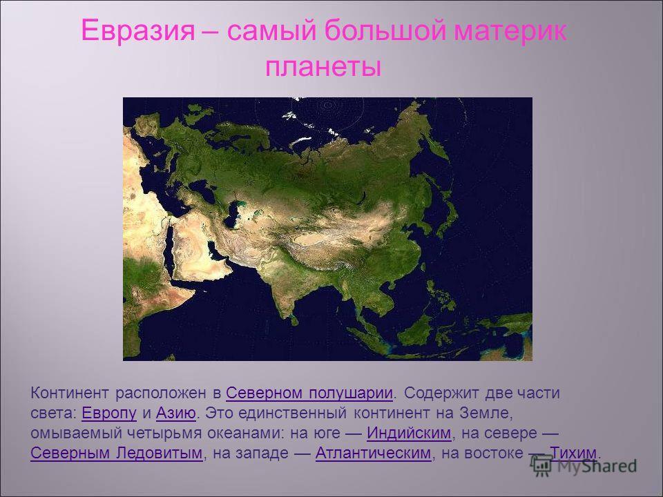 Евразия – самый большой материк планеты Континент расположен в Северном полушарии. Содержит две части света: Европу и Азию. Это единственный континент на Земле, омываемый четырьмя океанами: на юге Индийским, на севере Северным Ледовитым, на западе Ат