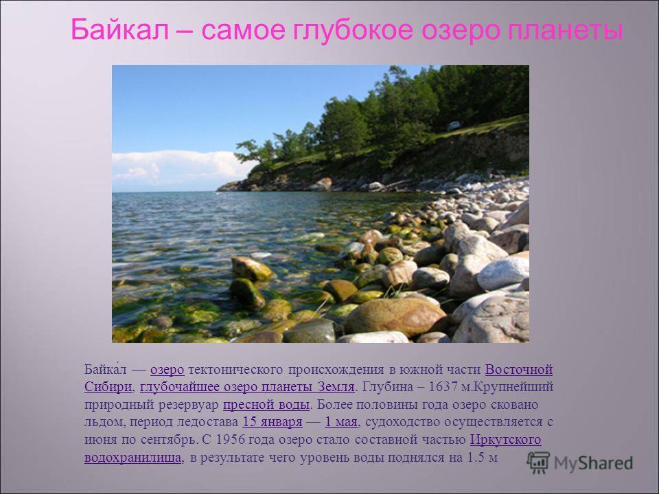 Байкал озеро тектонического происхождения в южной части Восточной Сибири, глубочайшее озеро планеты Земля. Глубина – 1637 м. Крупнейший природный резервуар пресной воды. Более половины года озеро сковано льдом, период ледостава 15 января 1 мая, судох