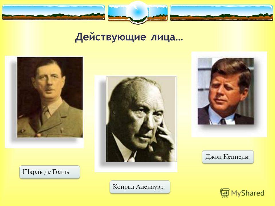 Шарль де Голль Конрад Аденауэр Джон Кеннеди Действующие лица…