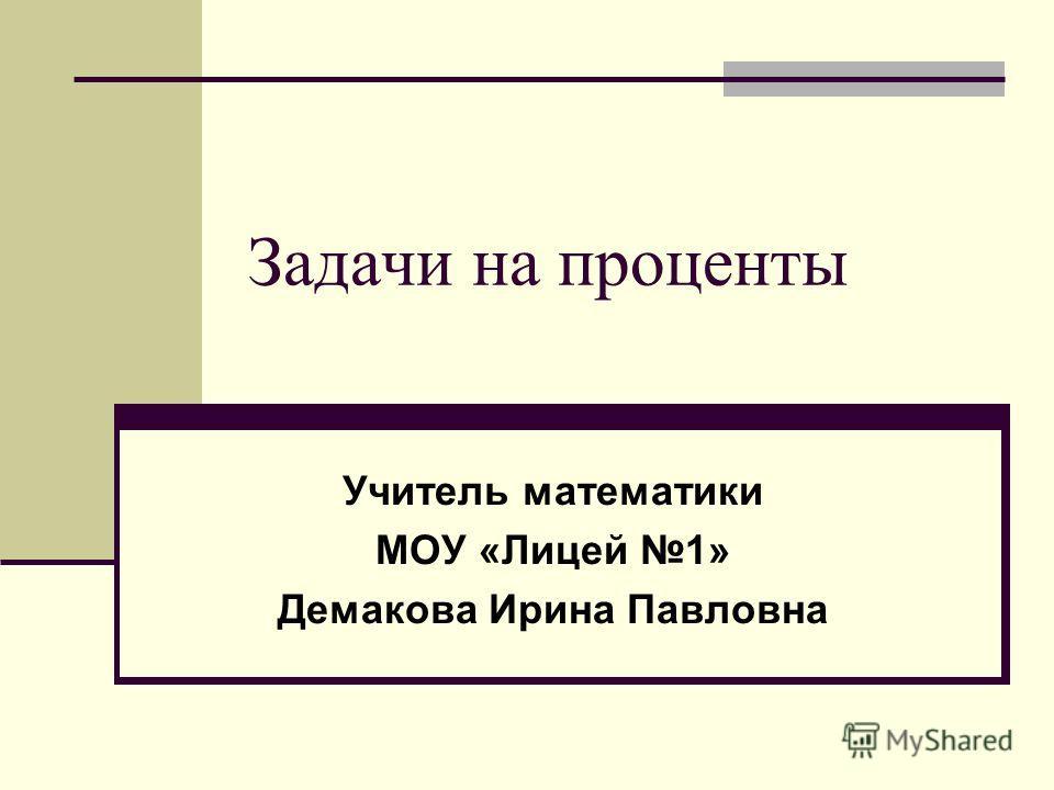 Задачи на проценты Учитель математики МОУ «Лицей 1» Демакова Ирина Павловна