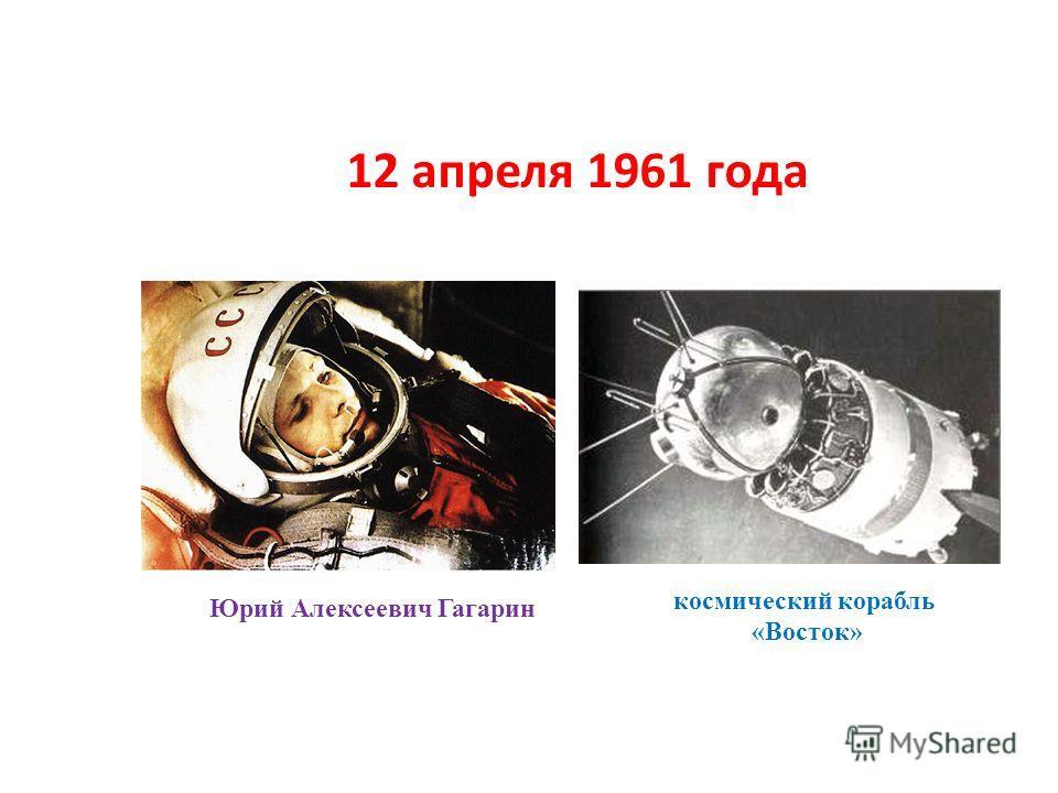 12 апреля 1961 года Юрий Алексеевич Гагарин космический корабль «Восток»