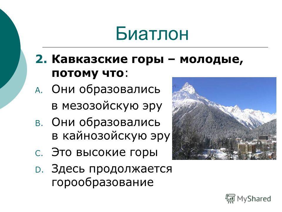 Биатлон 2.Кавказские горы – молодые, потому что: A. Они образовались в мезозойскую эру B. Они образовались в кайнозойскую эру C. Это высокие горы D. Здесь продолжается горообразование