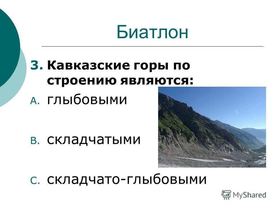 Биатлон 3.Кавказские горы по строению являются: A. глыбовыми B. складчатыми C. складчато-глыбовыми