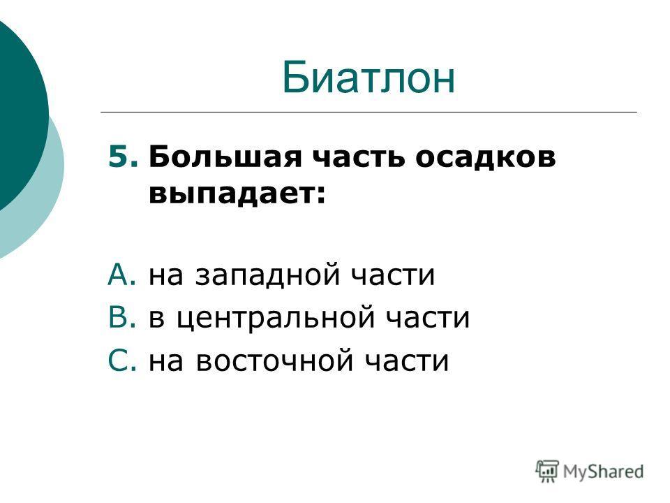 Биатлон 5.Большая часть осадков выпадает: A.на западной части B.в центральной части C.на восточной части