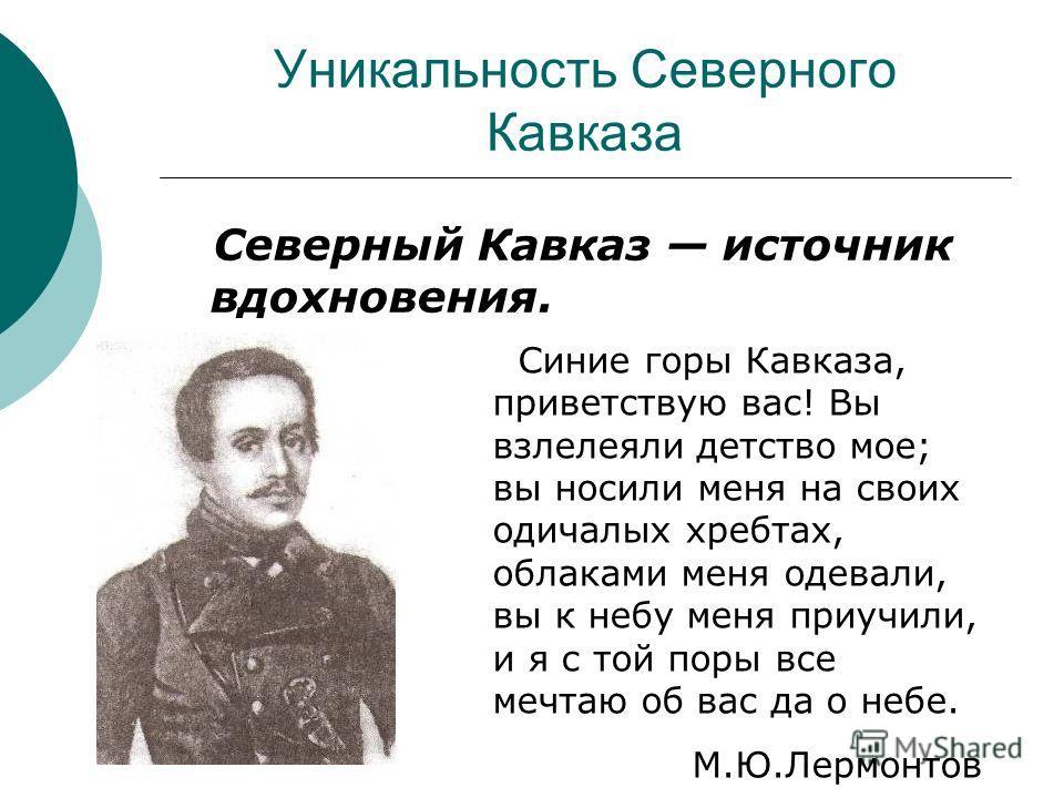 Уникальность Северного Кавказа Северный Кавказ источник вдохновения. Синие горы Кавказа, приветствую вас! Вы взлелеяли детство мое; вы носили меня на своих одичалых хребтах, облаками меня одевали, вы к небу меня приучили, и я с той поры все мечтаю об