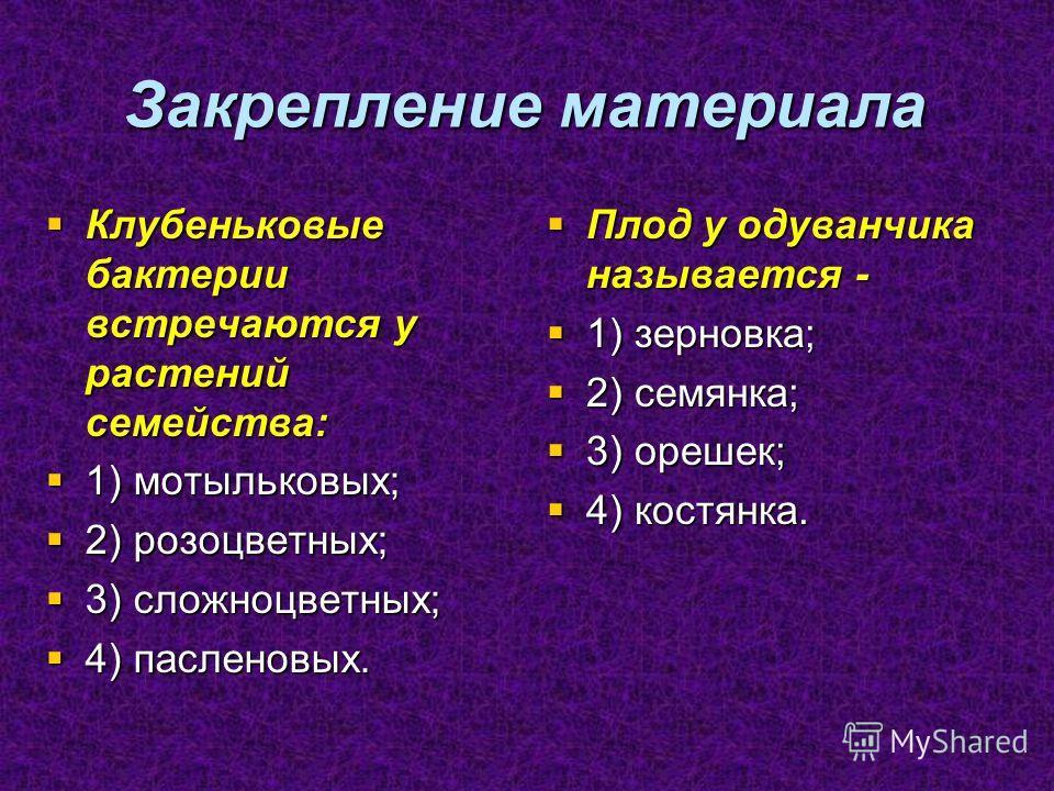 Закрепление материала Клубеньковые бактерии встречаются у растений семейства: Клубеньковые бактерии встречаются у растений семейства: 1) мотыльковых; 1) мотыльковых; 2) розоцветных; 2) розоцветных; 3) сложноцветных; 3) сложноцветных; 4) пасленовых. 4