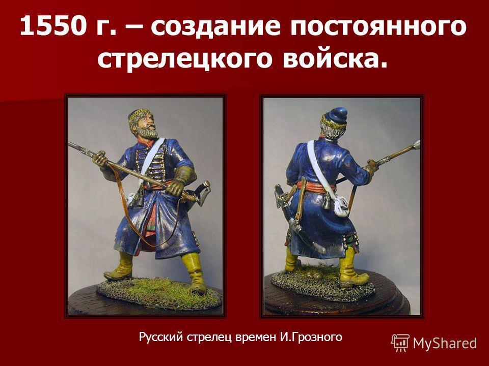 1550 г. – создание постоянного стрелецкого войска. Русский стрелец времен И.Грозного