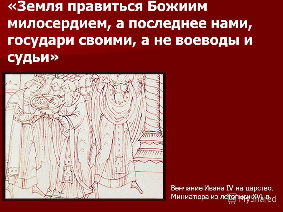 «Земля правиться Божиим милосердием, а последнее нами, государи своими, а не воеводы и судьи» Венчание Ивана IV на царство. Миниатюра из летописи XVI в.