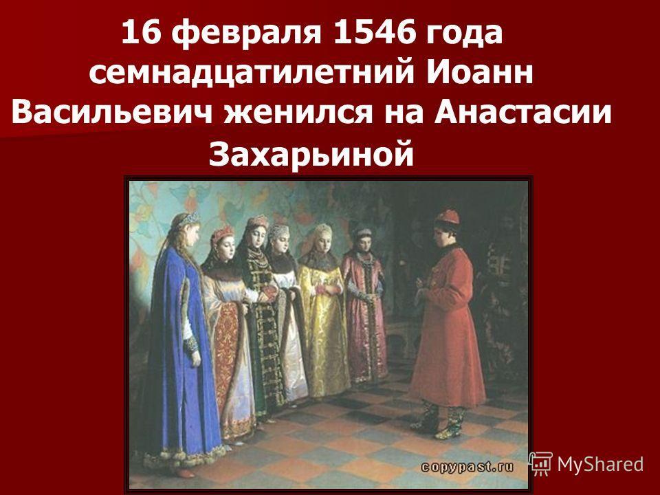 16 февраля 1546 года семнадцатилетний Иоанн Васильевич женился на Анастасии Захарьиной