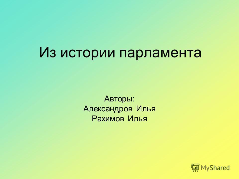 Из истории парламента Авторы: Александров Илья Рахимов Илья