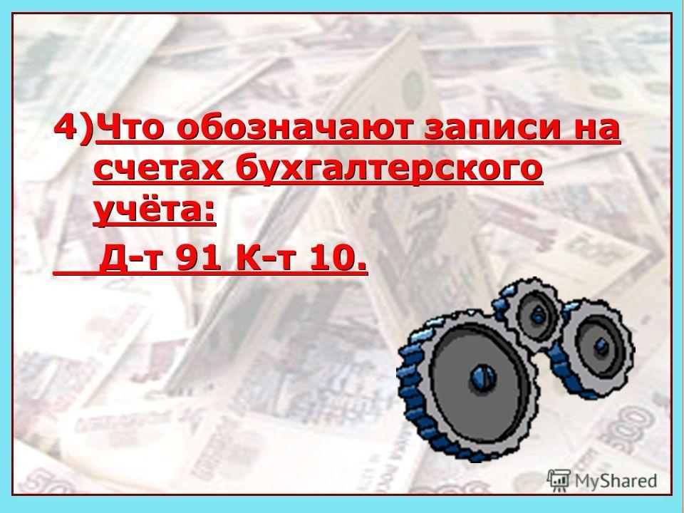Деньги 4)Что обозначают записи на счетах бухгалтерского учёта: Д-т 91 К-т 10. 4)Что обозначают записи на счетах бухгалтерского учёта: Д-т 91 К-т 10.