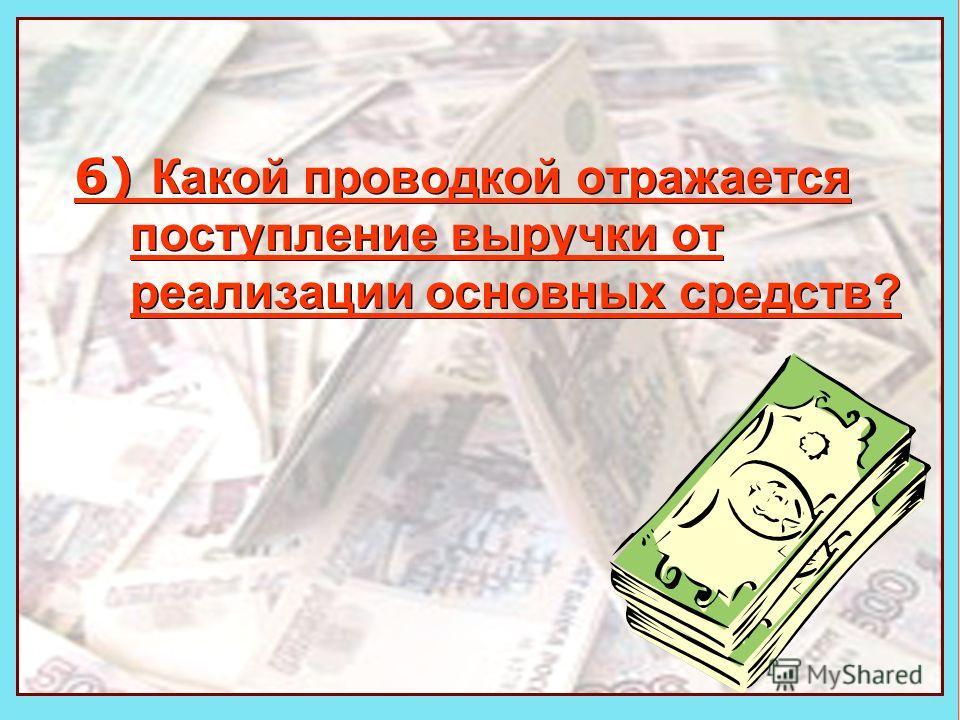 Деньги 6) Какой проводкой отражается поступление выручки от реализации основных средств?