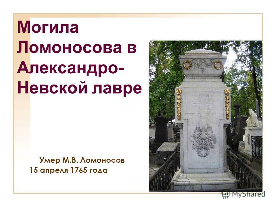 Могила Ломоносова в Александро- Невской лавре Умер М.В. Ломоносов 15 апреля 1765 года