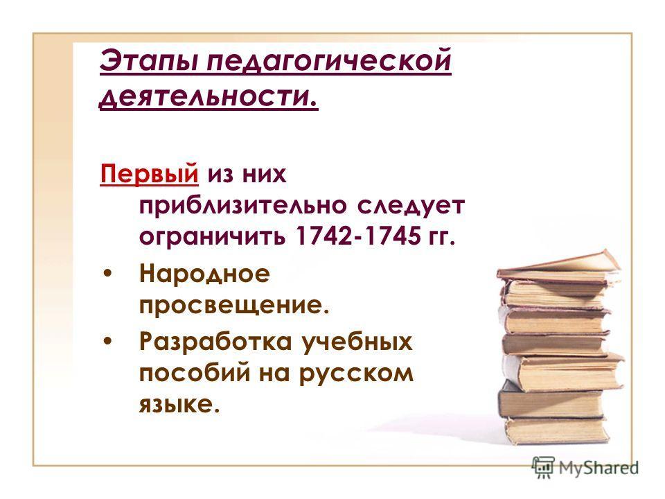 Этапы педагогической деятельности. Первый из них приблизительно следует ограничить 1742-1745 гг. Народное просвещение. Разработка учебных пособий на русском языке.