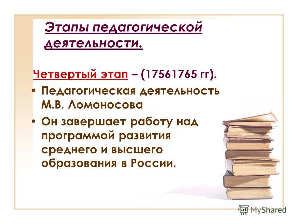 Этапы педагогической деятельности. Четвертый этап – (17561765 гг). Педагогическая деятельность М.В. Ломоносова Он завершает работу над программой развития среднего и высшего образования в России.