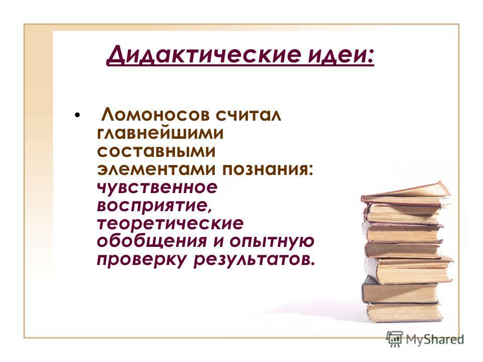 Дидактические идеи: Ломоносов считал главнейшими составными элементами познания: чувственное восприятие, теоретические обобщения и опытную проверку результатов.