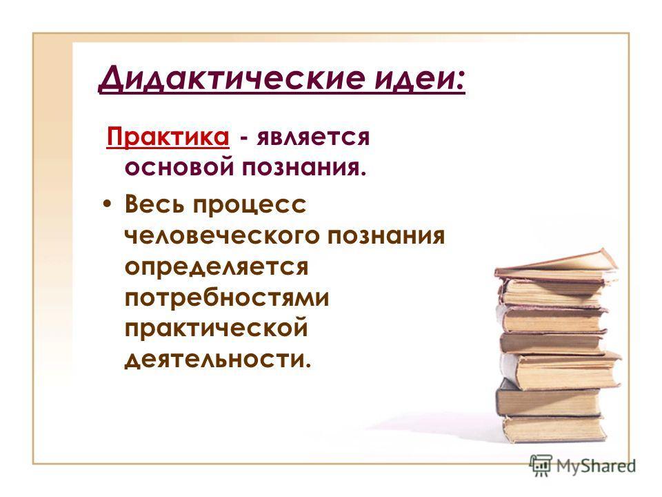 Дидактические идеи: Практика - является основой познания. Весь процесс человеческого познания определяется потребностями практической деятельности.