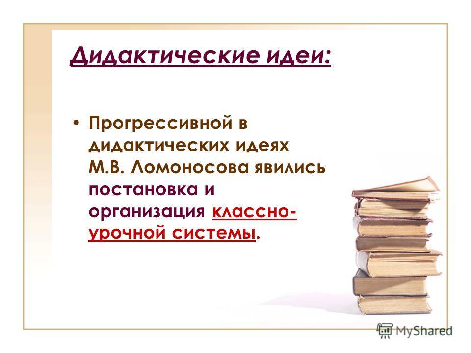 Дидактические идеи: Прогрессивной в дидактических идеях М.В. Ломоносова явились постановка и организация классно- урочной системы.