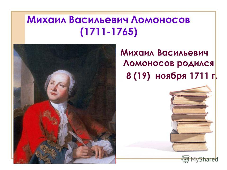 Михаил Васильевич Ломоносов (1711-1765) Михаил Васильевич Ломоносов родился 8 (19) ноября 1711 г.
