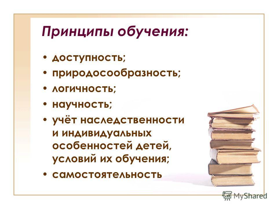 Принципы обучения: доступность; природосообразность; логичность; научность; учёт наследственности и индивидуальных особенностей детей, условий их обучения; самостоятельность